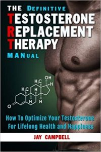 The Definitive Testosterone Replacement Therapy MANual How to Optimize Your Testosterone For Lifelong Health And Happiness by Jay Campbell
