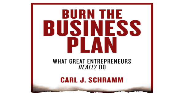 Burn the Business Plan: What Great Entrepreneurs Really Do by Carl J. Schramm