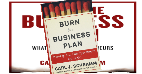 Burn the Business Plan What Great Entrepreneurs Really Do by Carl J. Schramm, Review