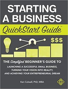 Starting a Business QuickStart Guide The Simplified Beginner's Guide to Launching a Successful Small Business, Turning Your Vision into Reality, and Achieving Your Entrepreneurial Dream by Ken Colwell Ph.D. MBA.